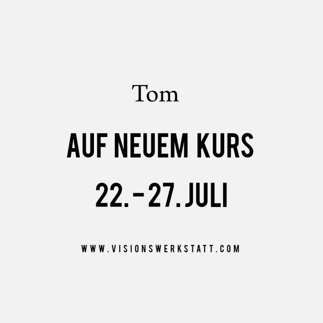 Tom auf neuem Kurs von 22.- 27. Juli - www.visionswerkstatt.com