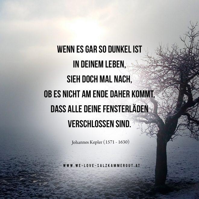 WENN ES GAR SO DUNKEL IST IN DEINEM LEBEN, SIEH DOCH MAL NACH, OB ES NICHT AM ENDE DAHER KOMMT, DASS ALLE DEINE FENSTERLÄDEN VERSCHLOSSEN SIND. (Johannes Kepler, 1571-1630) www.we-love-salzkammergut.at
