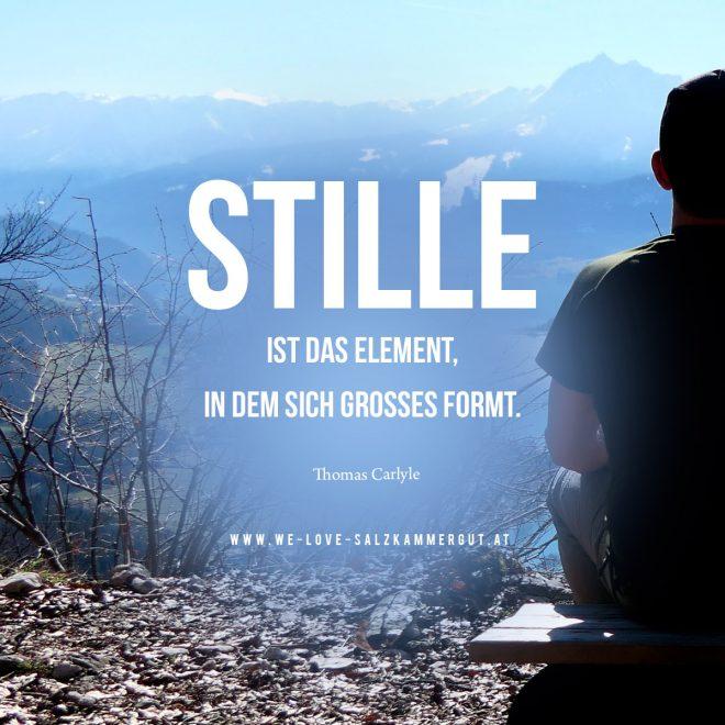 STILLE IST DAS ELEMENT, IN DEM SICH GROSSES FORMT. (Thomas Carlyle) www.we-love-salzkammergut.at