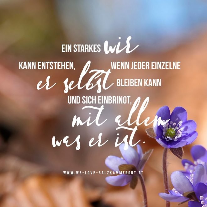 Ein starkes WIR kann entstehen, wenn jeder einzelne er selbst sein kann und sich einbringt, mit allem was er ist. www.we-love-salzkammergut.at