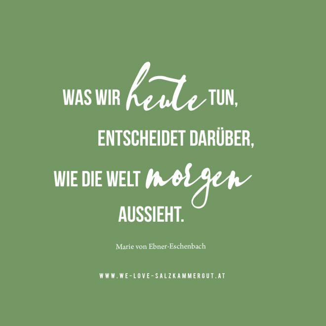 WAS WIR HEUTE TUN, ENTSCHEIDET DARÜBER, WIE DIE WELT MORGEN AUSSIEHT. (Marie von Ebner-Eschenbach)